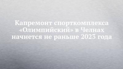 Капремонт спорткомплекса «Олимпийский» в Челнах начнется не раньше 2023 года