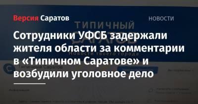 Сотрудники УФСБ задержали жителя области за комментарии в «Типичном Саратове» и возбудили уголовное дело