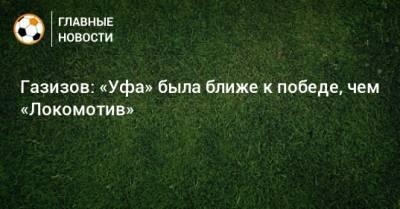 Газизов: «Уфа» была ближе к победе, чем «Локомотив»