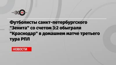 Футболисты санкт-петербургского «Зенита» со счетом 3:2 обыграли «Краснодар» в домашнем матче третьего тура РПЛ