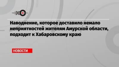 Наводнение, которое доставило немало неприятностей жителям Амурской области, подходит к Хабаровскому краю