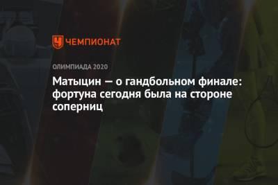 Матыцин — о гандбольном финале: фортуна сегодня была на стороне соперниц