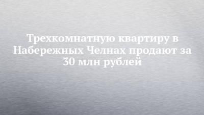Трехкомнатную квартиру в Набережных Челнах продают за 30 млн рублей