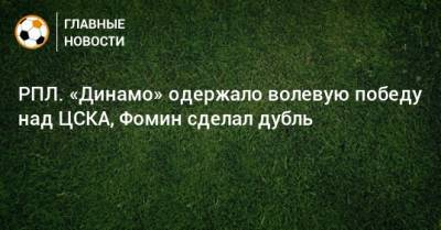 РПЛ. «Динамо» одержало волевую победу над ЦСКА, Фомин сделал дубль