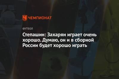 Степашин: Захарян играет очень хорошо. Думаю, он и в сборной России будет хорошо играть