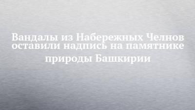 Вандалы из Набережных Челнов оставили надпись на памятнике природы Башкирии