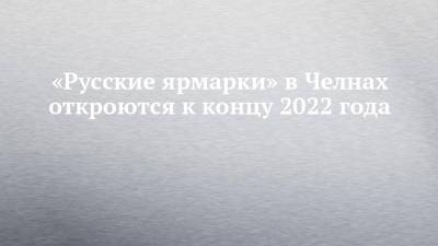 «Русские ярмарки» в Челнах откроются к концу 2022 года
