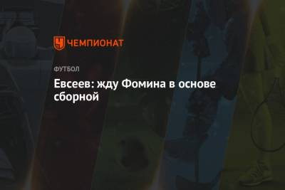 Евсеев: жду Фомина в основе сборной