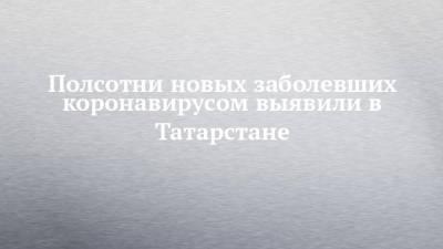 Полсотни новых заболевших коронавирусом выявили в Татарстане