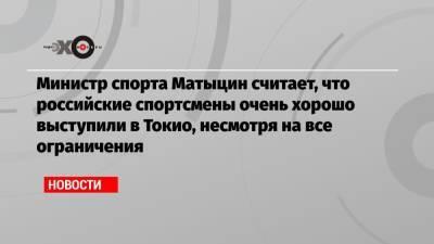 Министр спорта Матыцин считает, что российские спортсмены очень хорошо выступили в Токио, несмотря на все ограничения