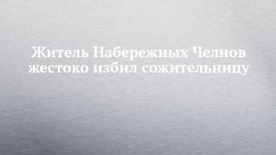 Житель Набережных Челнов жестоко избил сожительницу
