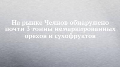 На рынке Челнов обнаружено почти 3 тонны немаркированных орехов и сухофруктов
