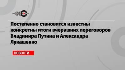 Постепенно становится известны конкретны итоги вчерашних переговоров Владимира Путина и Александра Лукашенко