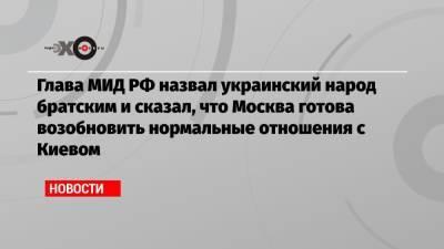 Глава МИД РФ назвал украинский народ братским и сказал, что Москва готова возобновить нормальные отношения с Киевом