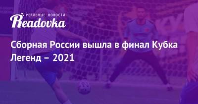 Сборная России вышла в финал Кубка Легенд – 2021
