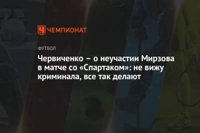 Червиченко – о неучастии Мирзова в матче со «Спартаком»: не вижу криминала, все так делают