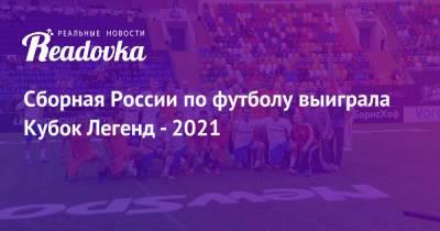 Сборная России по футболу выиграла Кубок Легенд - 2021
