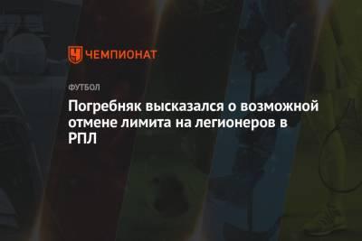 Погребняк высказался о возможной отмене лимита на легионеров в РПЛ