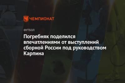 Погребняк поделился впечатлениями от выступлений сборной России под руководством Карпина