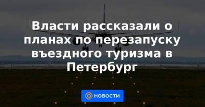 Власти рассказали о планах по перезапуску въездного туризма в Петербург