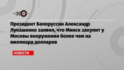 Президент Белоруссии Александр Лукашенко заявил, что Минск закупит у Москвы вооружения более чем на миллиард долларов