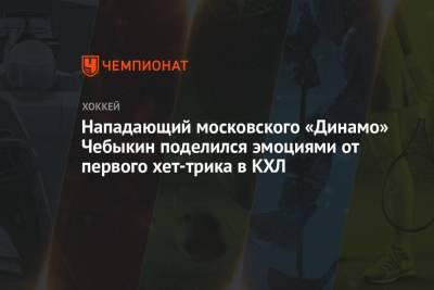 Нападающий московского «Динамо» Чебыкин поделился эмоциями от первого хет-трика в КХЛ