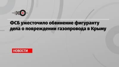 ФСБ ужесточило обвинение фигуранту дела о повреждении газопровода в Крыму