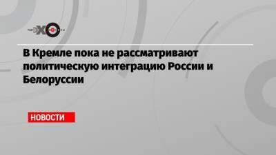 В Кремле пока не рассматривают политическую интеграцию России и Белоруссии