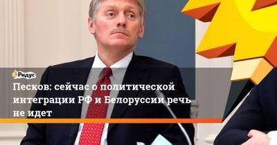 Песков: сейчас о политической интеграции РФ и Белоруссии речь не идет