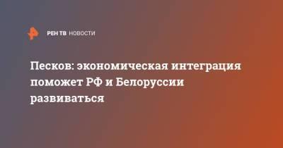 Песков: экономическая интеграция поможет РФ и Белоруссии развиваться