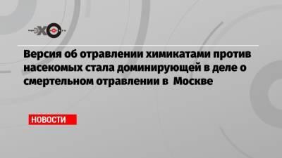 Версия об отравлении химикатами против насекомых стала доминирующей в деле о смертельном отравлении в Москве