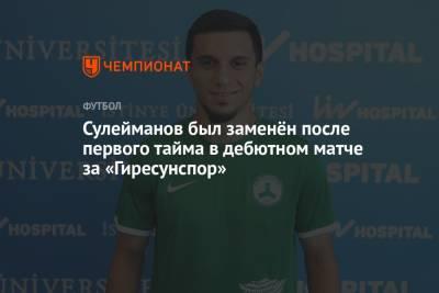 Сулейманов был заменён после первого тайма в дебютном матче за «Гиресунспор»