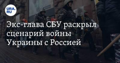 Экс-глава СБУ раскрыл сценарий войны Украины с Россией