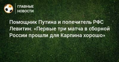 Помощник Путина и попечитель РФС Левитин: «Первые три матча в сборной России прошли для Карпина хорошо»