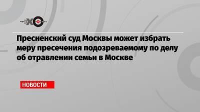 Пресненский суд Москвы может избрать меру пресечения подозреваемому по делу об отравлении семьи в Москве
