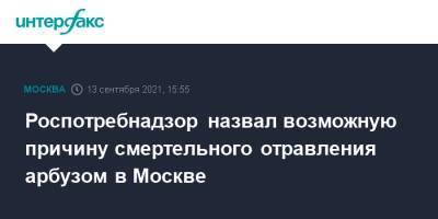 Роспотребнадзор назвал возможную причину смертельного отравления арбузом в Москве