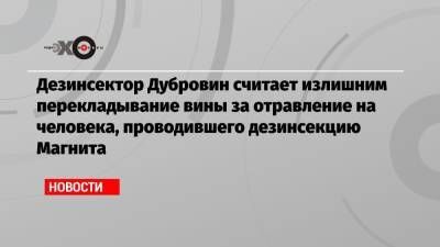 Дезинсектор Дубровин считает излишним перекладывание вины за отравление на человека, проводившего дезинсекцию Магнита