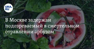 В Москве задержан подозреваемый в смертельном отравлении арбузом