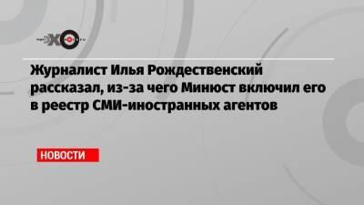 Журналист Илья Рождественский рассказал, из-за чего Минюст включил его в реестр СМИ-иностранных агентов