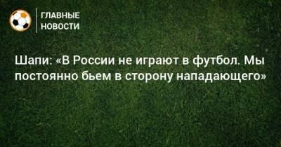 Шапи: «В России не играют в футбол. Мы постоянно бьем в сторону нападающего»