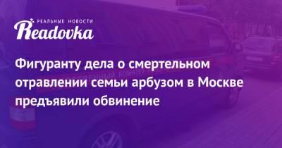 Фигуранту дела о смертельном отравлении семьи арбузом в Москве предъявили обвинение