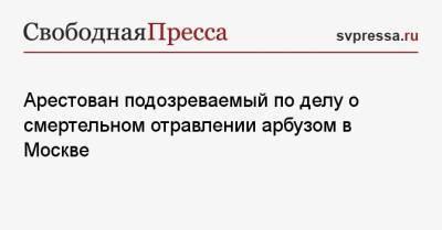 Арестован подозреваемый по делу о смертельном отравлении арбузом в Москве