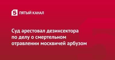 Суд арестовал дезинсектора по делу о смертельном отравлении москвичей арбузом