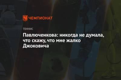 Павлюченкова: никогда не думала, что скажу, что мне жалко Джоковича