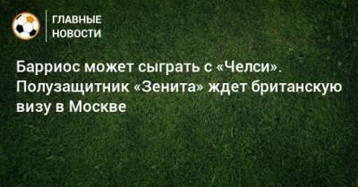 Барриос может сыграть с «Челси». Полузащитник «Зенита» ждет британскую визу в Москве