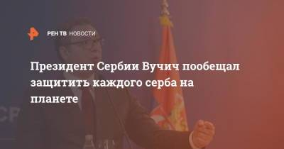 Президент Сербии Вучич пообещал защитить каждого серба на всей планете