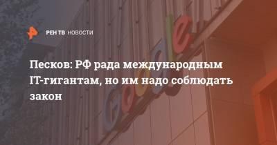 Песков: РФ рада международным IT-гигантам, но им нужно соблюдать закон
