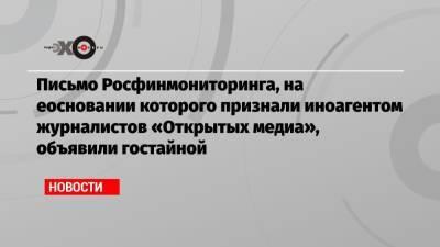 Письмо Росфинмониторинга, на еосновании которого признали иноагентом журналистов «Открытых медиа», объявили гостайной