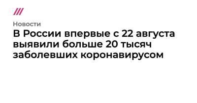 В России впервые с 22 августа выявили больше 20 тысяч заболевших коронавирусом