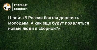Шапи: «В России боятся доверять молодым. А как еще будут появляться новые люди в сборной?»